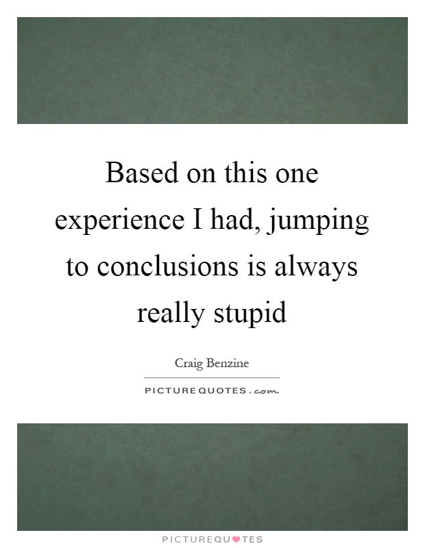 Based On This One Experience I Had Jumping To Conclusions Is Classy Jumping To Conclusions Quotes