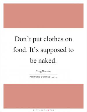don quot t put clothes on food it quot s supposed by craig benzine