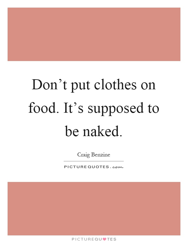 Don't put clothes on food. It's supposed to be naked Picture Quote #1