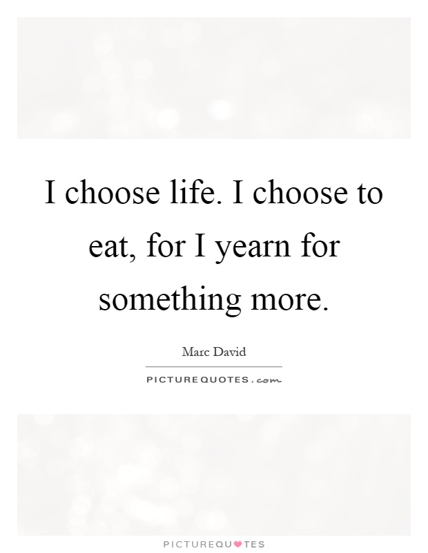 I choose life. I choose to eat, for I yearn for something more Picture Quote #1