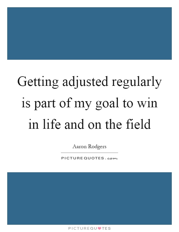 Getting adjusted regularly is part of my goal to win in life and on the field Picture Quote #1