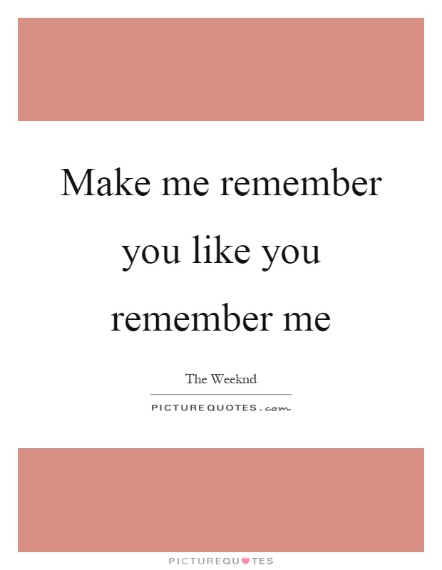 Make me remember you like you remember me Picture Quote #1