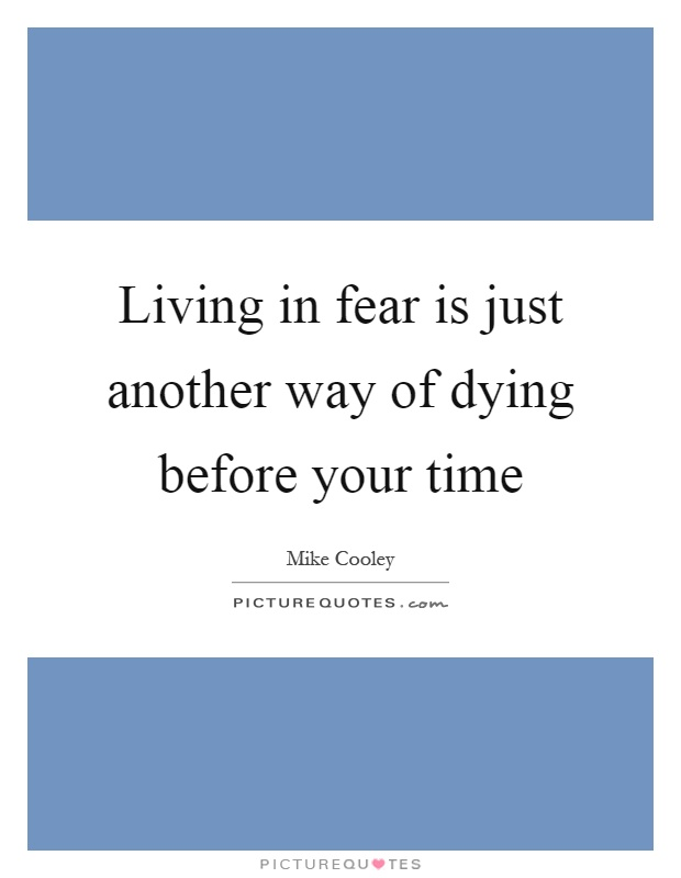 Living in fear is just another way of dying before your time Picture Quote #1
