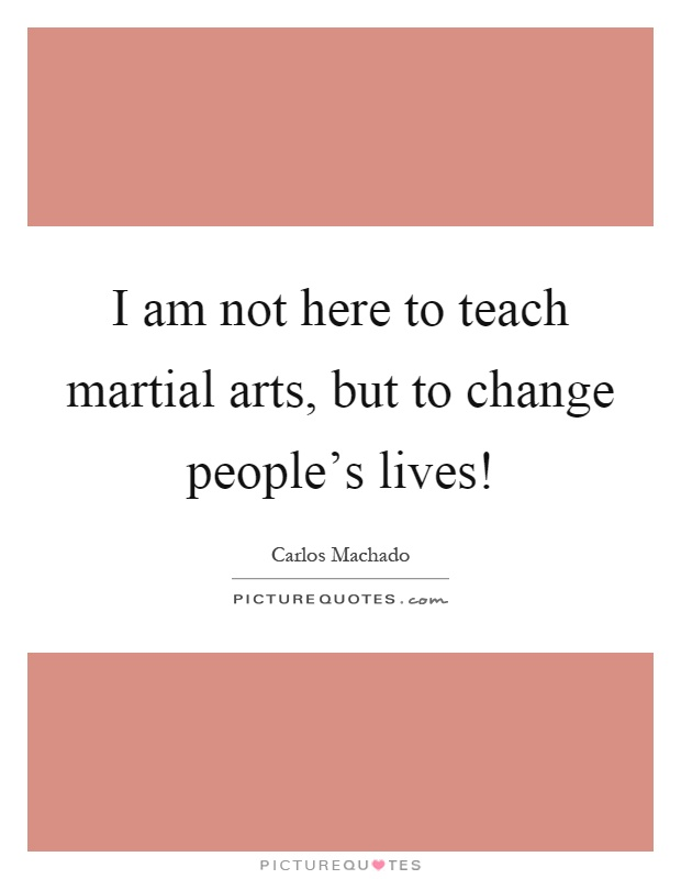 I am not here to teach martial arts, but to change people's lives! Picture Quote #1