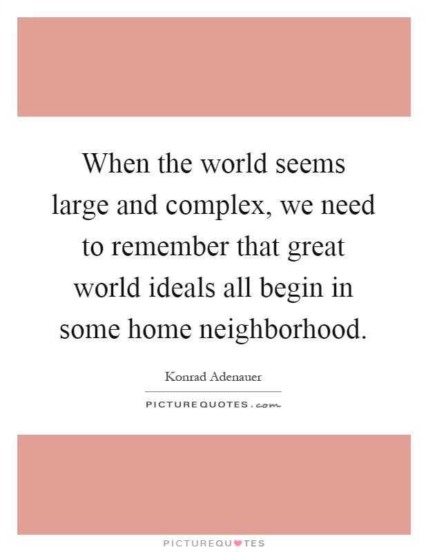 When the world seems large and complex, we need to remember that great world ideals all begin in some home neighborhood Picture Quote #1