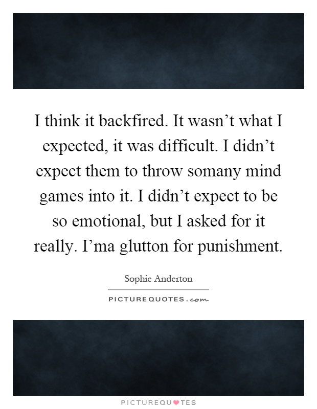 I think it backfired. It wasn't what I expected, it was difficult. I didn't expect them to throw somany mind games into it. I didn't expect to be so emotional, but I asked for it really. I'ma glutton for punishment Picture Quote #1