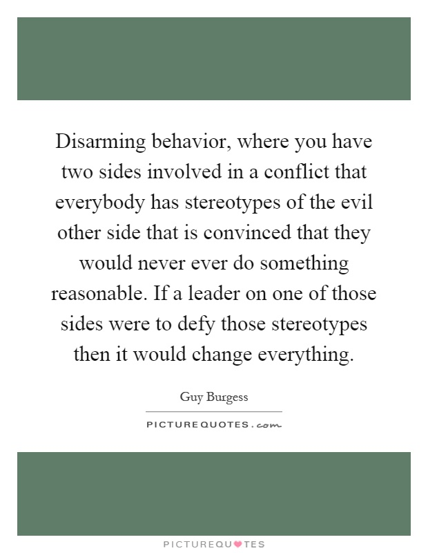 Disarming behavior, where you have two sides involved in a conflict that everybody has stereotypes of the evil other side that is convinced that they would never ever do something reasonable. If a leader on one of those sides were to defy those stereotypes then it would change everything Picture Quote #1