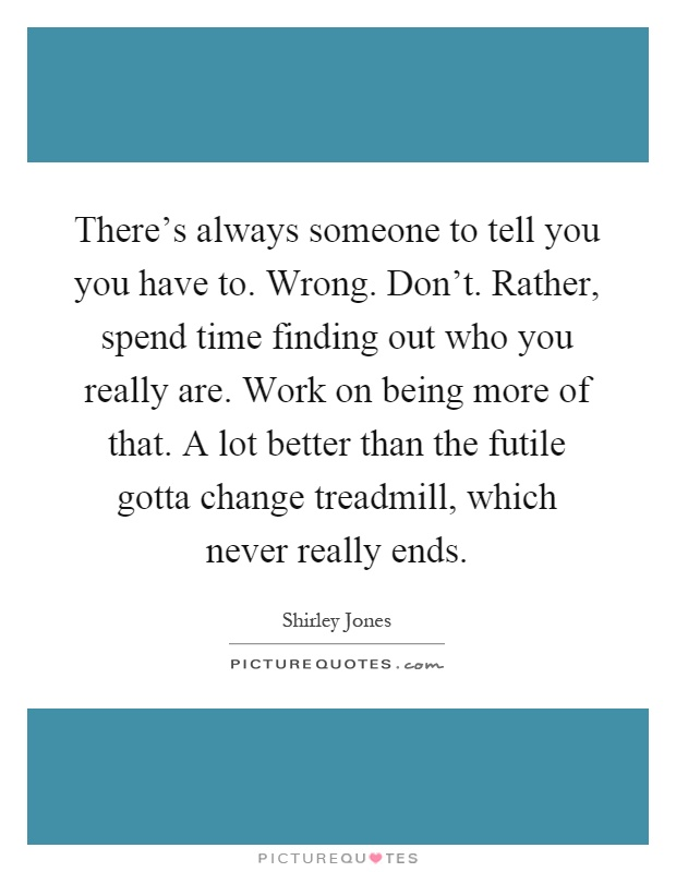 There's always someone to tell you you have to. Wrong. Don't. Rather, spend time finding out who you really are. Work on being more of that. A lot better than the futile gotta change treadmill, which never really ends Picture Quote #1