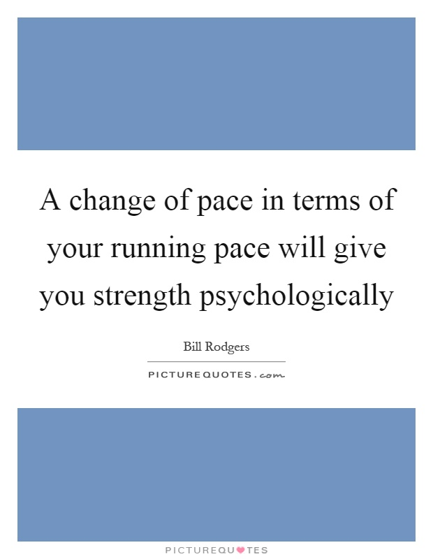 A change of pace in terms of your running pace will give you strength psychologically Picture Quote #1