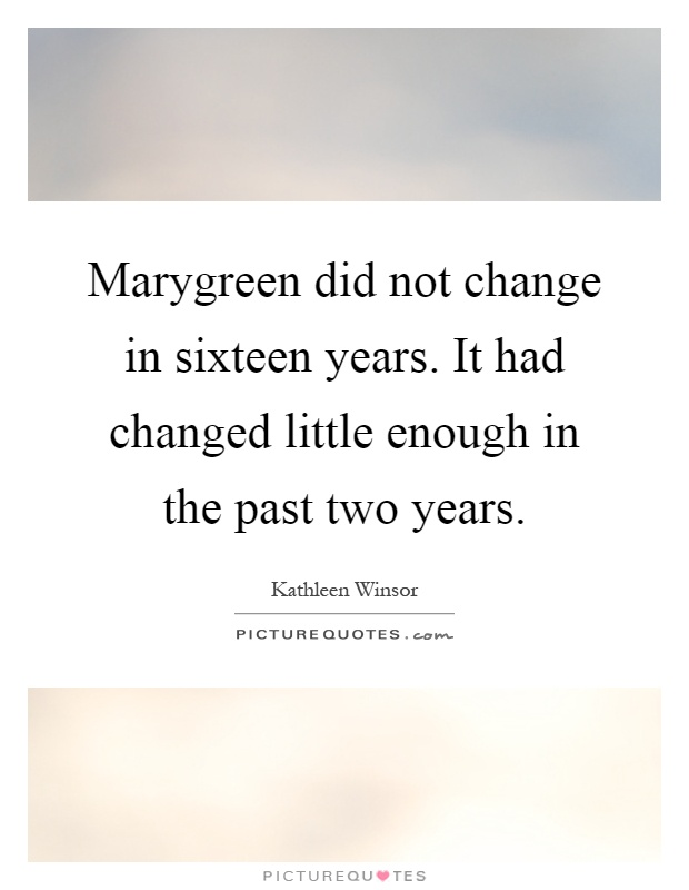 Marygreen did not change in sixteen years. It had changed little enough in the past two years Picture Quote #1