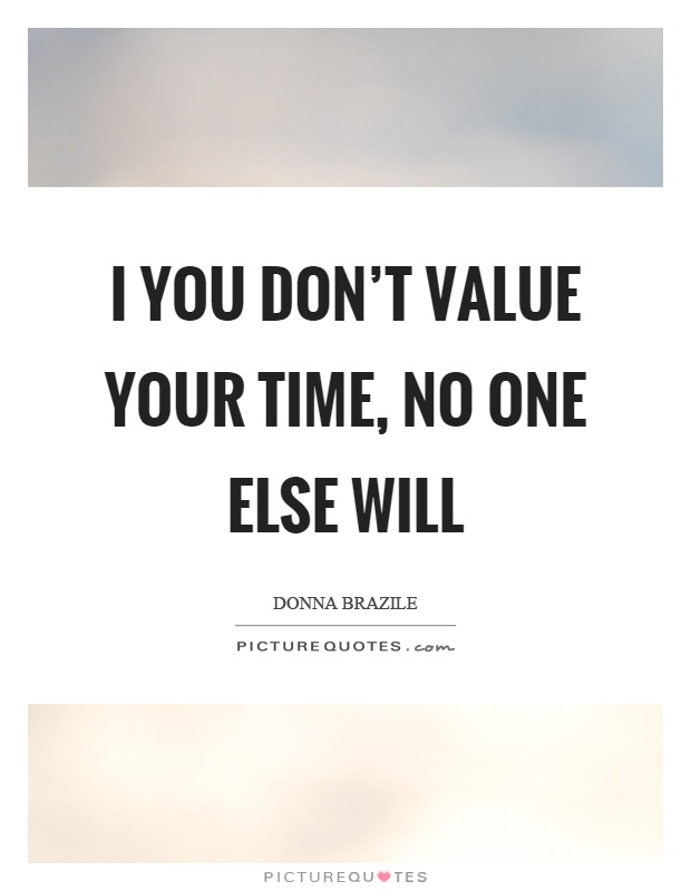 I you don't value your time, no one else will Picture Quote #1