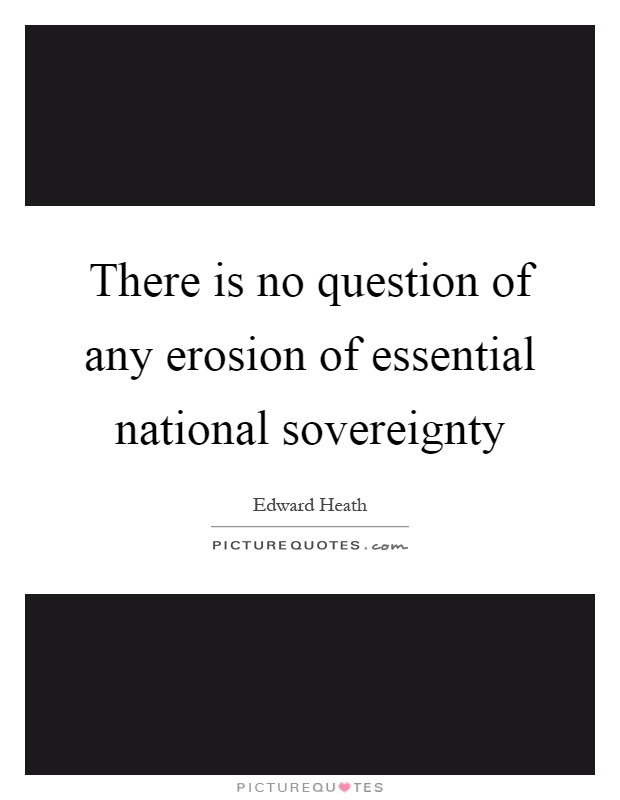 There is no question of any erosion of essential national sovereignty Picture Quote #1