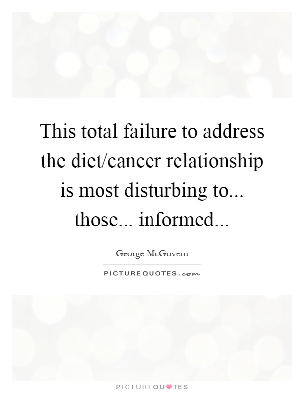 This total failure to address the diet/cancer relationship is most disturbing to... those... informed Picture Quote #1