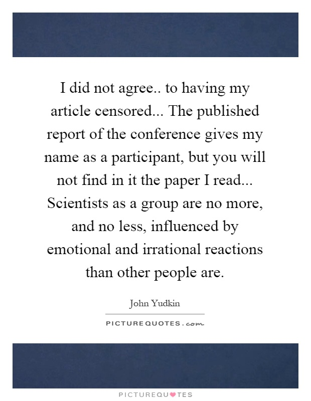 I did not agree.. to having my article censored... The published report of the conference gives my name as a participant, but you will not find in it the paper I read... Scientists as a group are no more, and no less, influenced by emotional and irrational reactions than other people are Picture Quote #1