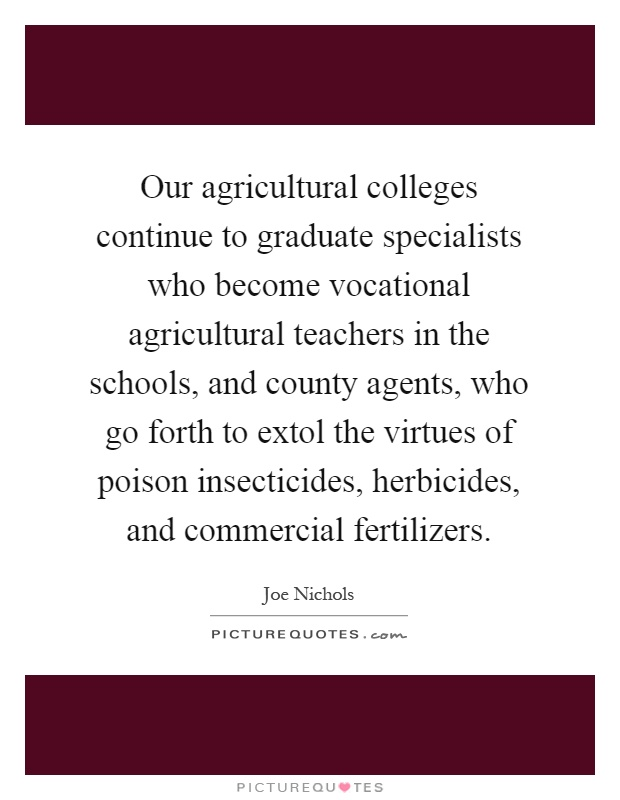 Our agricultural colleges continue to graduate specialists who become vocational agricultural teachers in the schools, and county agents, who go forth to extol the virtues of poison insecticides, herbicides, and commercial fertilizers Picture Quote #1