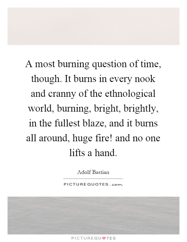 A most burning question of time, though. It burns in every nook and cranny of the ethnological world, burning, bright, brightly, in the fullest blaze, and it burns all around, huge fire! and no one lifts a hand Picture Quote #1