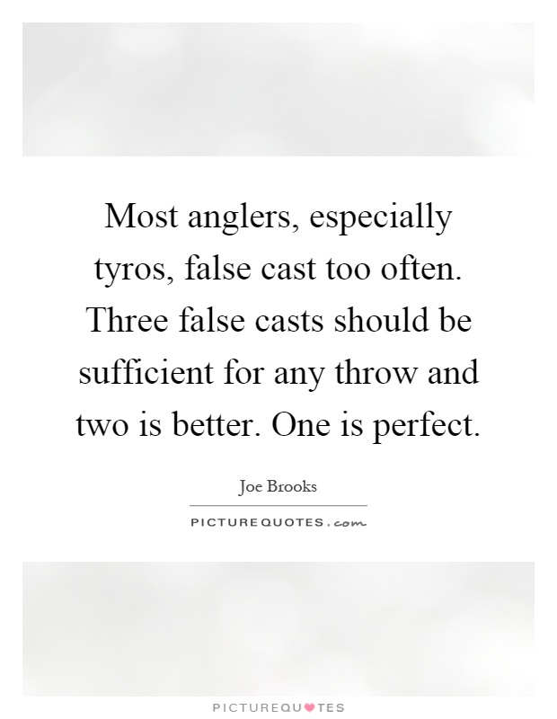 Most anglers, especially tyros, false cast too often. Three false casts should be sufficient for any throw and two is better. One is perfect Picture Quote #1