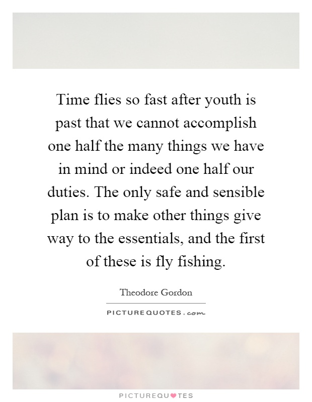 Time flies so fast after youth is past that we cannot accomplish one half the many things we have in mind or indeed one half our duties. The only safe and sensible plan is to make other things give way to the essentials, and the first of these is fly fishing Picture Quote #1