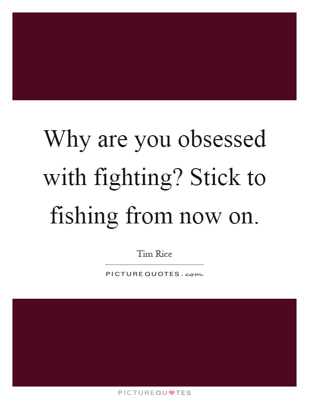 Why are you obsessed with fighting? Stick to fishing from now on Picture Quote #1