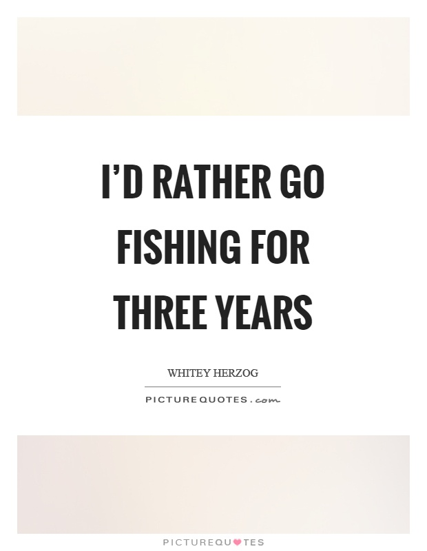 I'd rather go fishing for three years Picture Quote #1