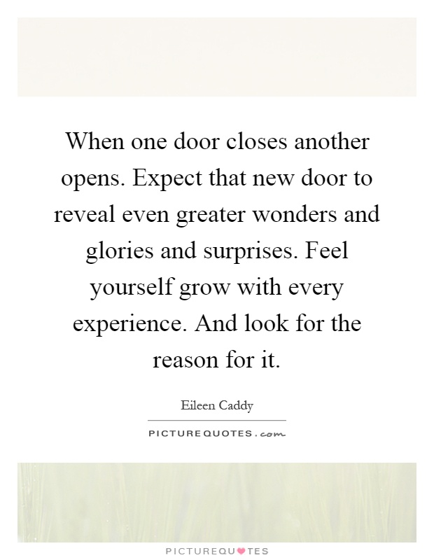 When one door closes another opens. Expect that new door to reveal even greater wonders and glories and surprises. Feel yourself grow with every experience. And look for the reason for it Picture Quote #1