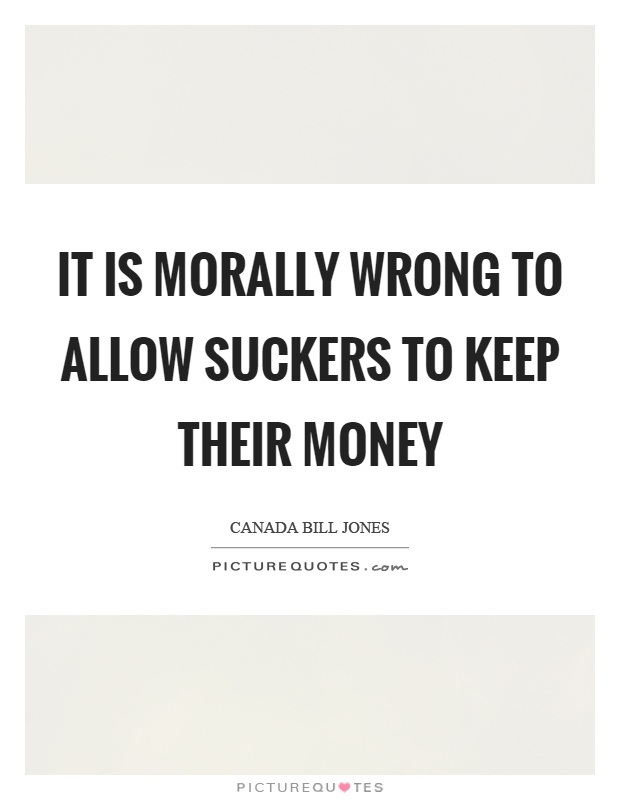 It is morally wrong to allow suckers to keep their money Picture Quote #1