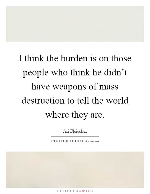 I think the burden is on those people who think he didn't have weapons of mass destruction to tell the world where they are Picture Quote #1
