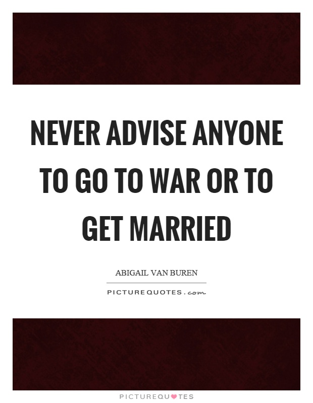 Never advise anyone to go to war or to get married Picture Quote #1