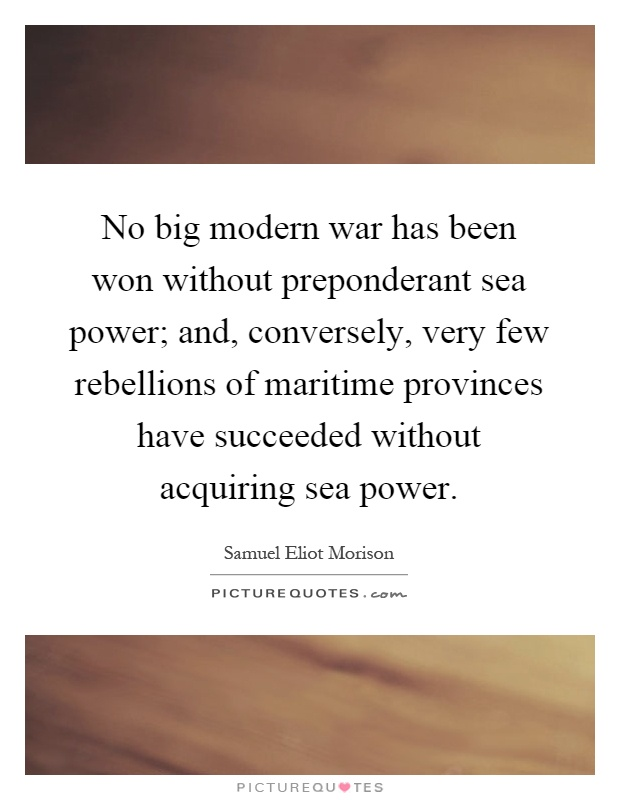 No big modern war has been won without preponderant sea power; and, conversely, very few rebellions of maritime provinces have succeeded without acquiring sea power Picture Quote #1