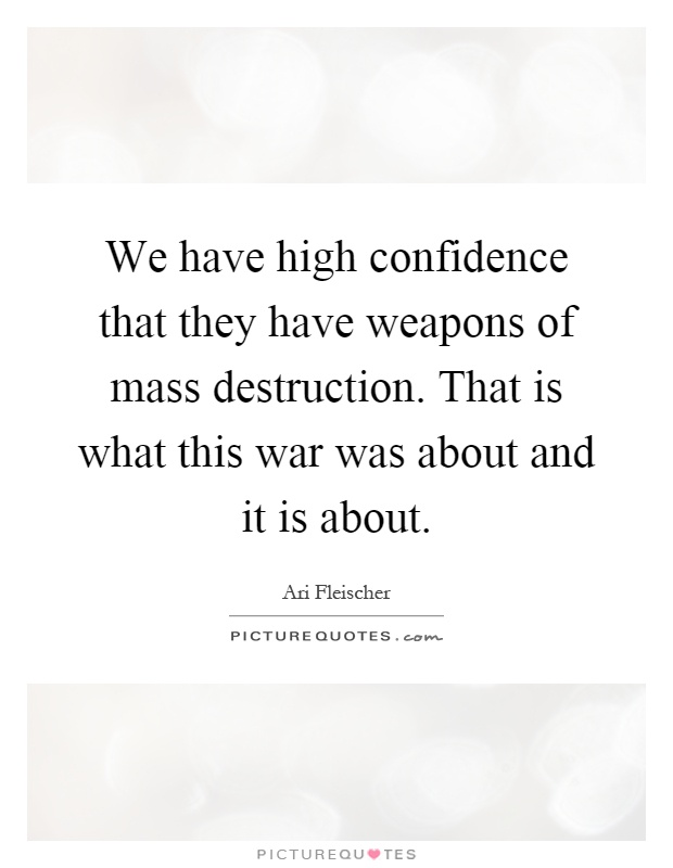 We have high confidence that they have weapons of mass destruction. That is what this war was about and it is about Picture Quote #1