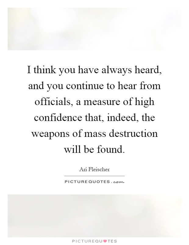 I think you have always heard, and you continue to hear from officials, a measure of high confidence that, indeed, the weapons of mass destruction will be found Picture Quote #1