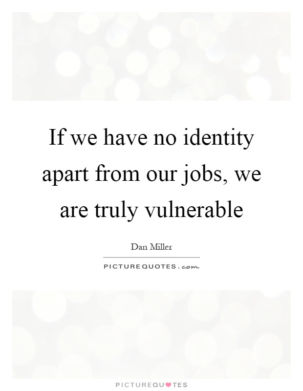 If we have no identity apart from our jobs, we are truly vulnerable Picture Quote #1