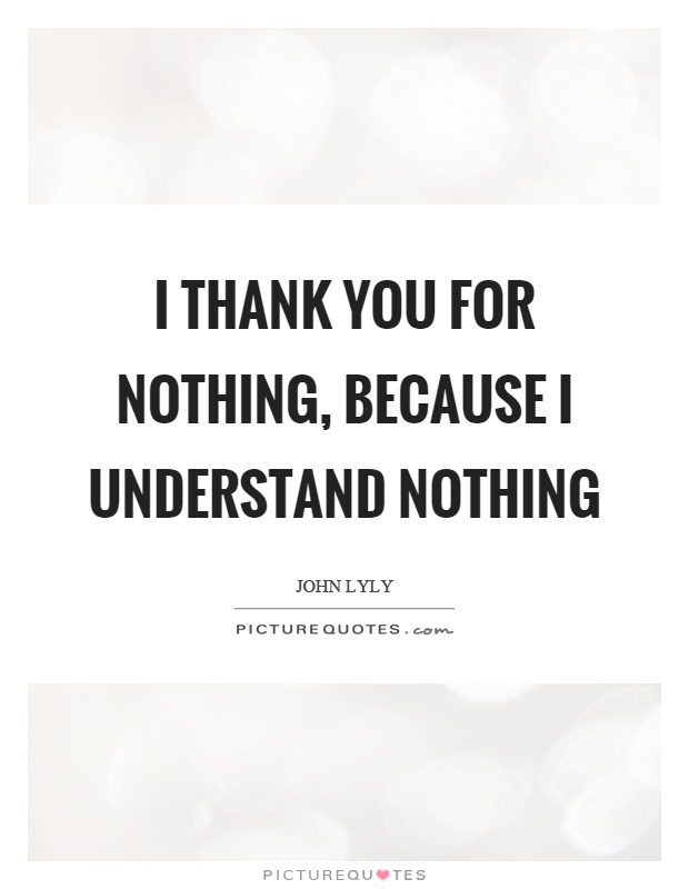 I thank you for nothing, because I understand nothing Picture Quote #1