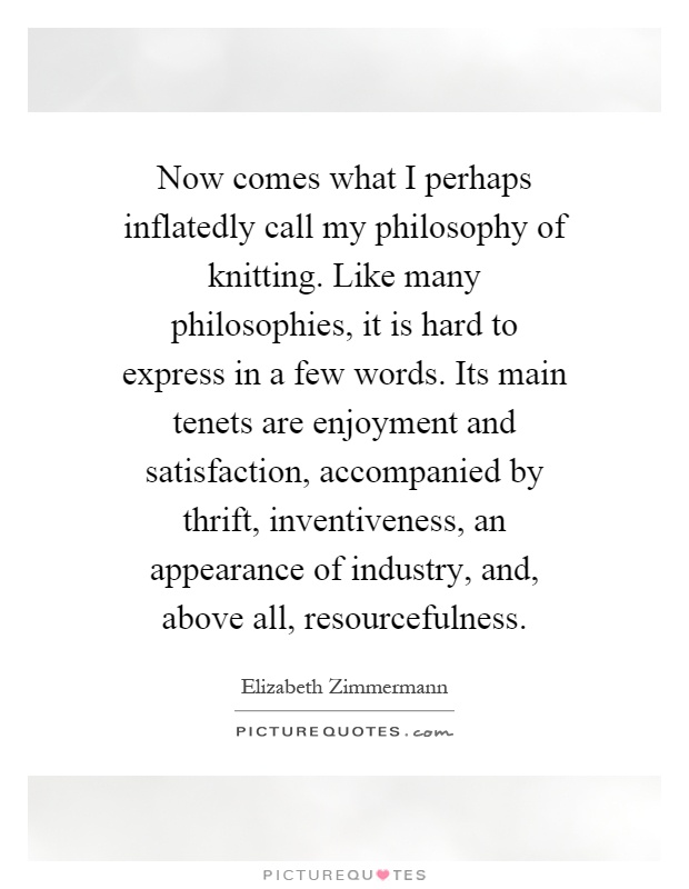 Now comes what I perhaps inflatedly call my philosophy of knitting. Like many philosophies, it is hard to express in a few words. Its main tenets are enjoyment and satisfaction, accompanied by thrift, inventiveness, an appearance of industry, and, above all, resourcefulness Picture Quote #1