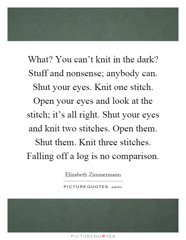 What? You can't knit in the dark? Stuff and nonsense; anybody can. Shut your eyes. Knit one stitch. Open your eyes and look at the stitch; it's all right. Shut your eyes and knit two stitches. Open them. Shut them. Knit three stitches. Falling off a log is no comparison Picture Quote #1