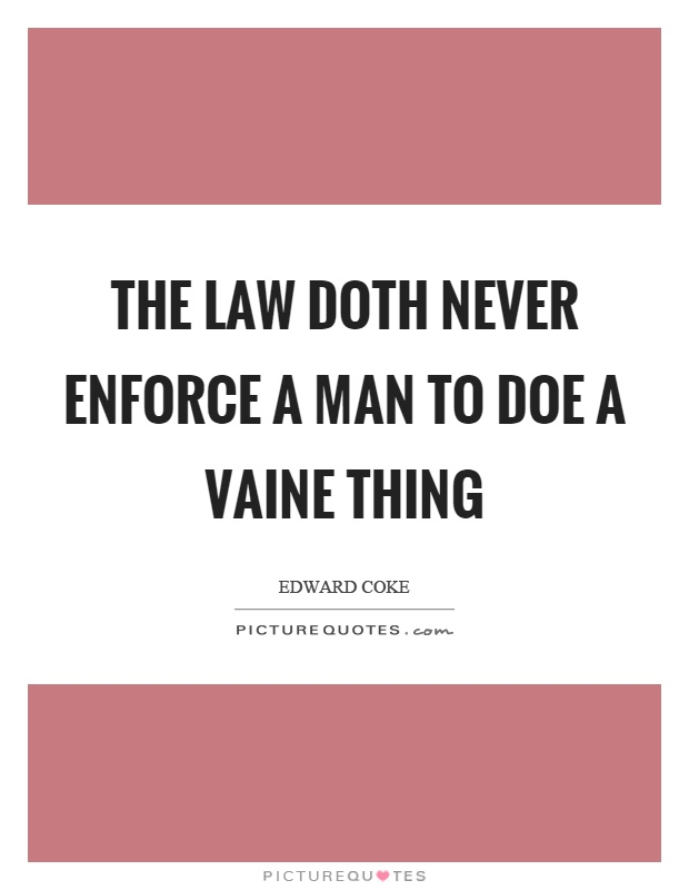The law doth never enforce a man to doe a vaine thing Picture Quote #1