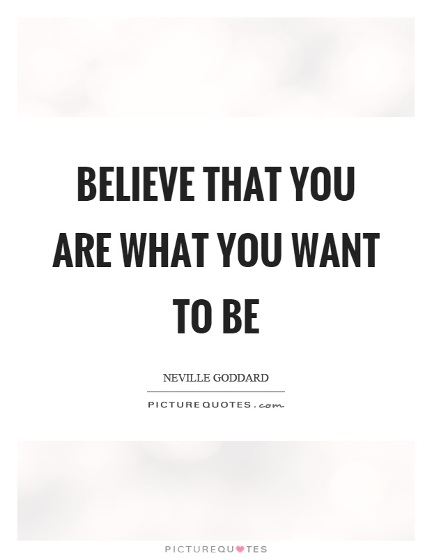 Believe that you are what you want to be Picture Quote #1