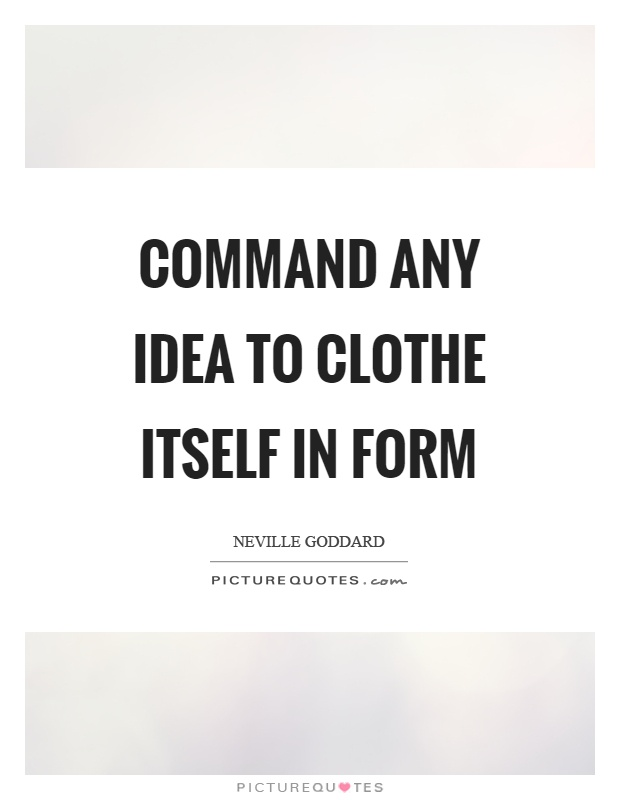 Command any idea to clothe itself in form Picture Quote #1