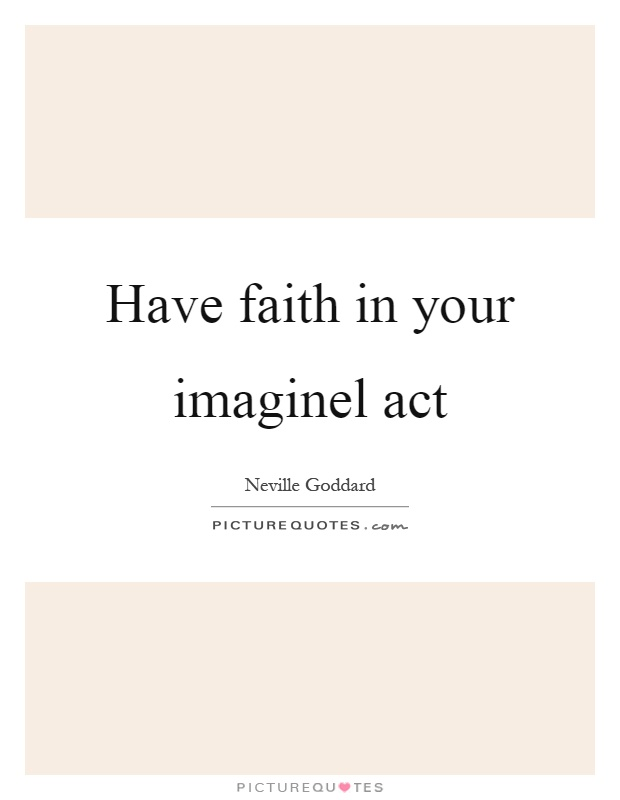 Have faith in your imaginel act Picture Quote #1