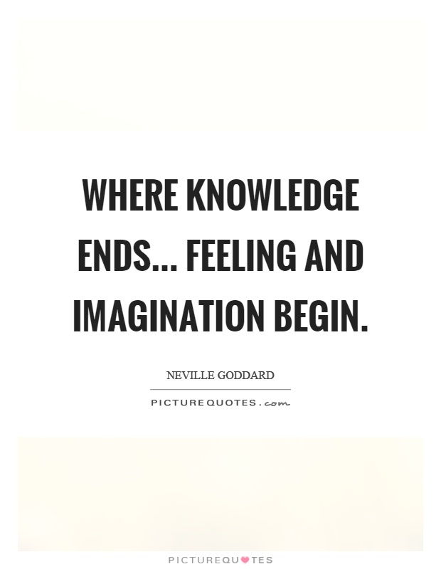 Where knowledge ends... feeling and imagination begin Picture Quote #1