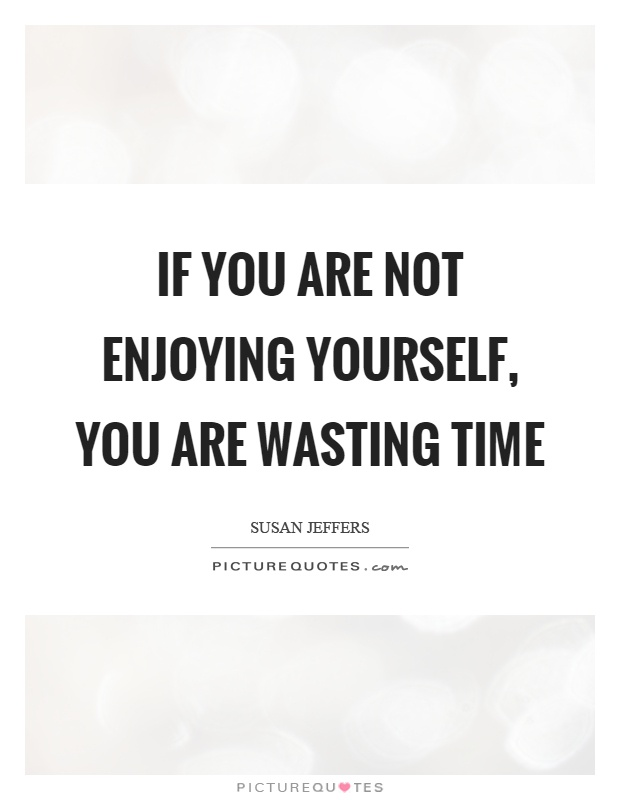 If you are not enjoying yourself, you are wasting time Picture Quote #1