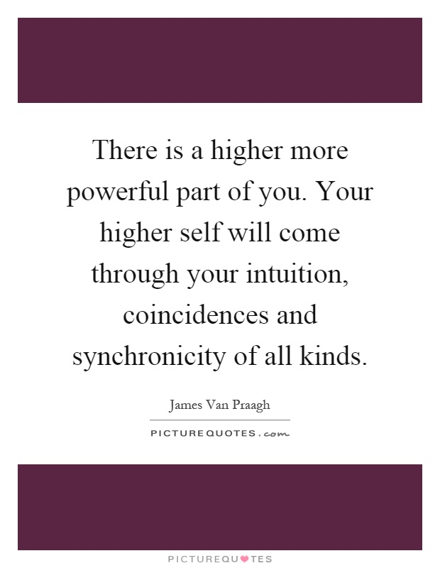 There is a higher more powerful part of you. Your higher self will come through your intuition, coincidences and synchronicity of all kinds Picture Quote #1