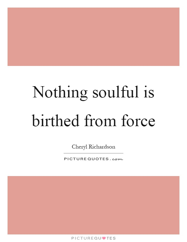 Nothing soulful is birthed from force Picture Quote #1