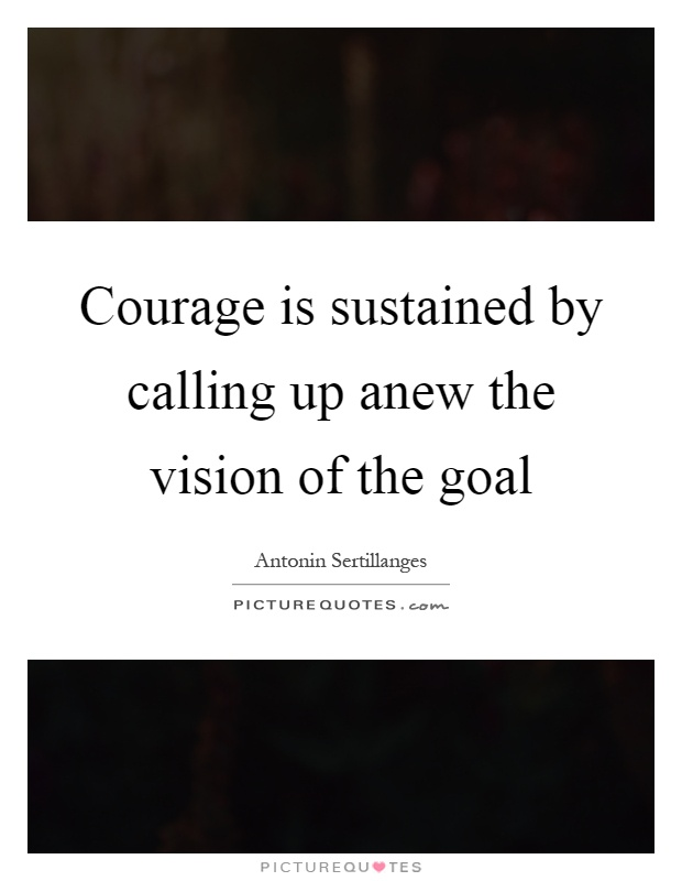 Courage is sustained by calling up anew the vision of the goal Picture Quote #1