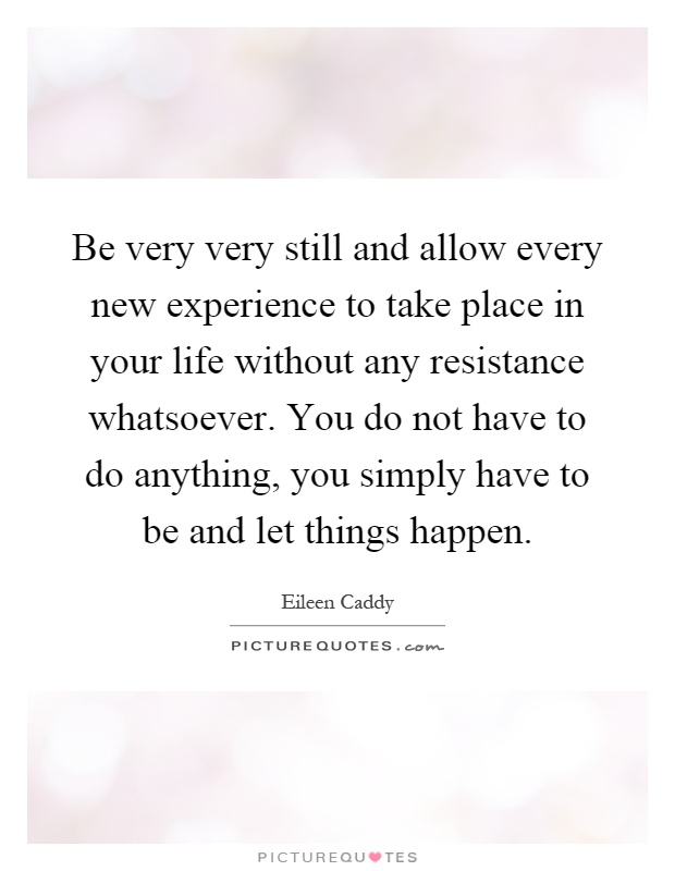 Be very very still and allow every new experience to take place in your life without any resistance whatsoever. You do not have to do anything, you simply have to be and let things happen Picture Quote #1