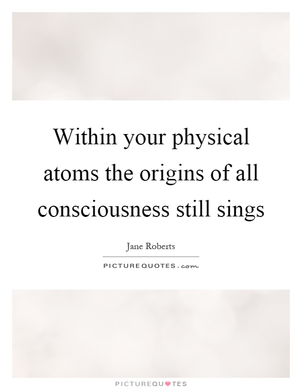 Within your physical atoms the origins of all consciousness still sings Picture Quote #1
