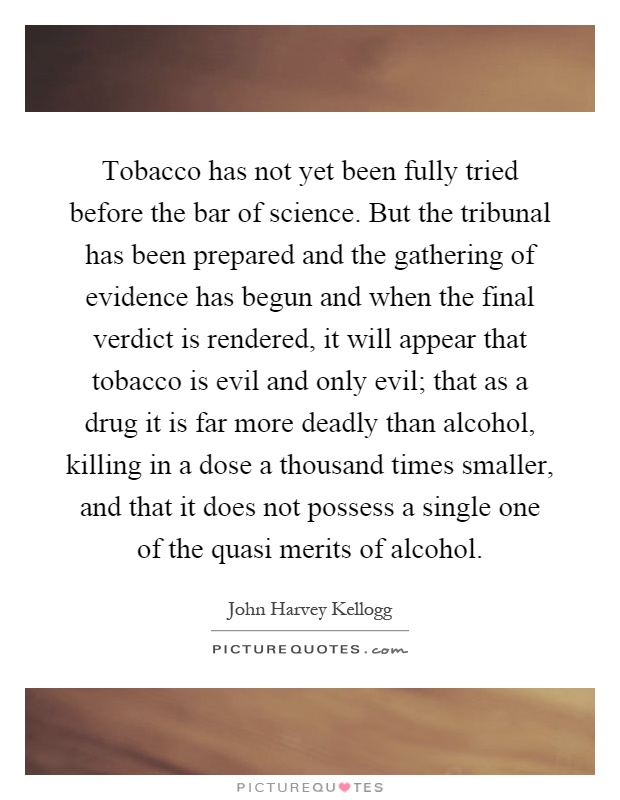 Tobacco has not yet been fully tried before the bar of science. But the tribunal has been prepared and the gathering of evidence has begun and when the final verdict is rendered, it will appear that tobacco is evil and only evil; that as a drug it is far more deadly than alcohol, killing in a dose a thousand times smaller, and that it does not possess a single one of the quasi merits of alcohol Picture Quote #1