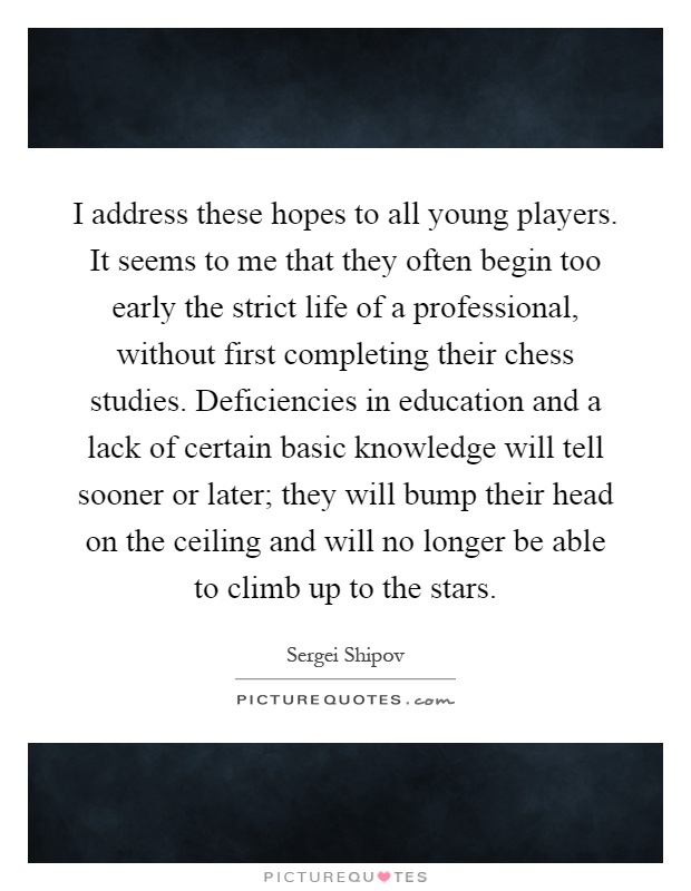 I address these hopes to all young players. It seems to me that they often begin too early the strict life of a professional, without first completing their chess studies. Deficiencies in education and a lack of certain basic knowledge will tell sooner or later; they will bump their head on the ceiling and will no longer be able to climb up to the stars Picture Quote #1