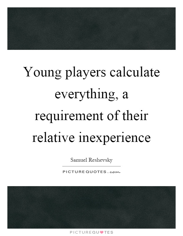 Young players calculate everything, a requirement of their relative inexperience Picture Quote #1