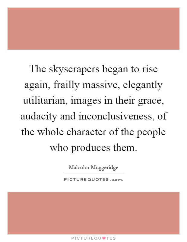 The skyscrapers began to rise again, frailly massive, elegantly utilitarian, images in their grace, audacity and inconclusiveness, of the whole character of the people who produces them Picture Quote #1